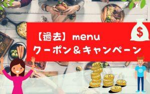 【過去】menu(メニュー)のクーポン&キャンペーンまとめ