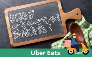 Uber-Eats(ウーバーイーツ)の商品-がぐちゃぐちゃ!返金してもらうには?