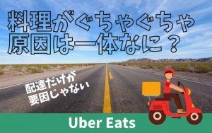 Uber-Eats(ウーバーイーツ)-の商品がぐちゃぐちゃで届く原因とは?
