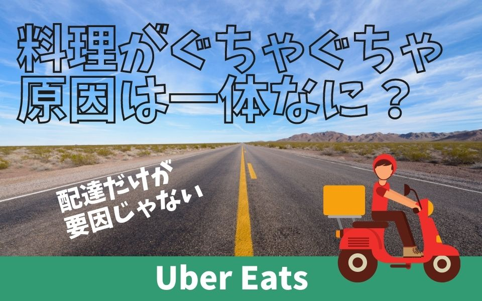 Uber Eats(ウーバーイーツ)の商品がぐちゃぐちゃで届く原因とは?